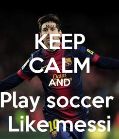Poster: KEEP CALM AND Play soccer  Like messi