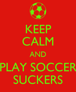 Poster: KEEP CALM AND PLAY SOCCER SUCKERS
