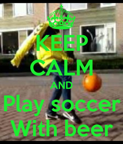 Poster: KEEP CALM AND Play soccer With beer