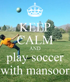 Poster: KEEP CALM AND play soccer with mansoor