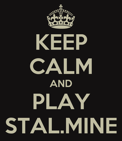 Poster: KEEP CALM AND PLAY STAL.MINE