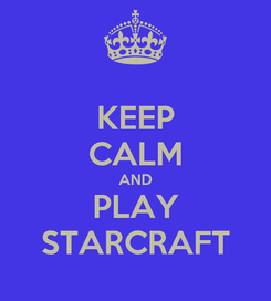 Poster: KEEP CALM AND PLAY STARCRAFT