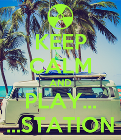 Poster: KEEP CALM AND PLAY... ...STATION