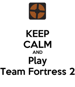Poster: KEEP CALM AND Play Team Fortress 2