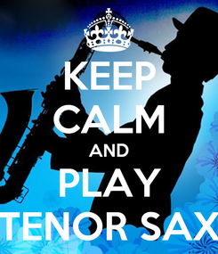 Poster: KEEP CALM AND PLAY TENOR SAX