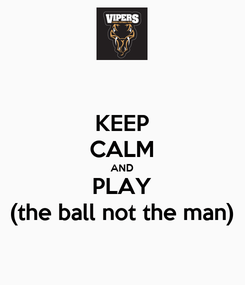 Poster: KEEP CALM AND PLAY (the ball not the man)