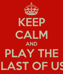 Poster: KEEP CALM AND PLAY THE  LAST OF US
