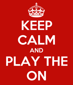 Poster: KEEP CALM AND PLAY THE ON