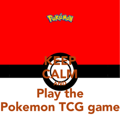 Poster: KEEP CALM AND Play the Pokemon TCG game