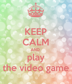 Poster: KEEP CALM AND  play the video game