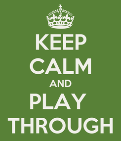 Poster: KEEP CALM AND PLAY  THROUGH