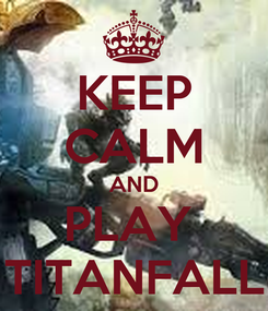 Poster: KEEP CALM AND PLAY  TITANFALL