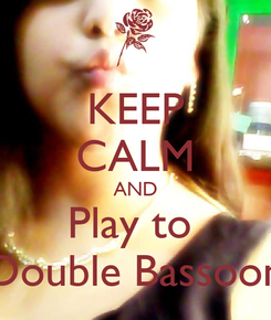 Poster: KEEP CALM AND Play to  Double Bassoon