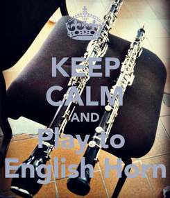 Poster: KEEP CALM AND Play to  English Horn