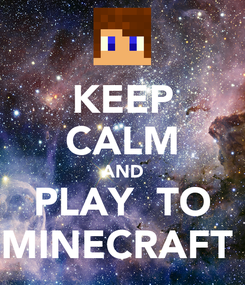 Poster: KEEP CALM AND PLAY  TO MINECRAFT