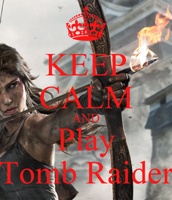 Poster: KEEP CALM AND Play Tomb Raider