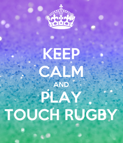 Poster: KEEP CALM AND PLAY TOUCH RUGBY