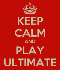 Poster: KEEP CALM AND PLAY ULTIMATE
