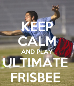 Poster: KEEP CALM AND PLAY ULTIMATE  FRISBEE