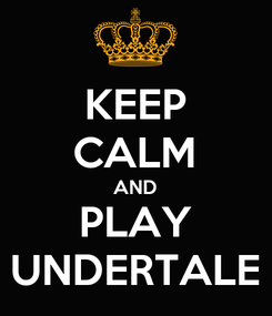 Poster: KEEP CALM AND PLAY UNDERTALE
