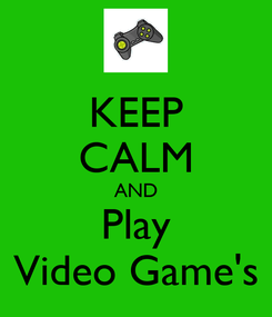 Poster: KEEP CALM AND Play Video Game's