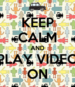 Poster: KEEP CALM AND PLAY VIDEO ON