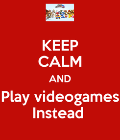 Poster: KEEP CALM AND Play videogames Instead