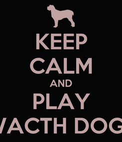 Poster: KEEP CALM AND PLAY WACTH DOGS