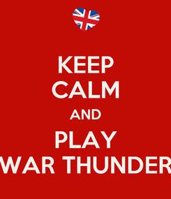 Poster: KEEP CALM AND PLAY WAR THUNDER