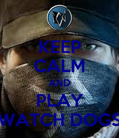 Poster: KEEP CALM AND PLAY WATCH DOGS