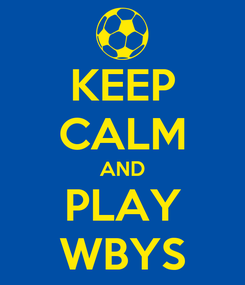 Poster: KEEP CALM AND PLAY WBYS