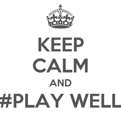 Poster: KEEP CALM AND #PLAY WELL