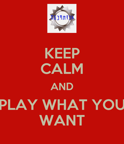 Poster: KEEP CALM AND PLAY WHAT YOU WANT