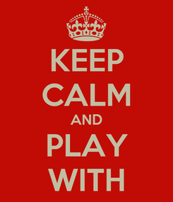 Poster: KEEP CALM AND PLAY WITH