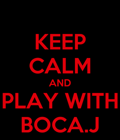 Poster: KEEP CALM AND PLAY WITH BOCA.J