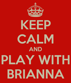 Poster: KEEP CALM AND PLAY WITH BRIANNA