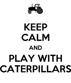 Poster: KEEP CALM AND PLAY WITH CATERPILLARS
