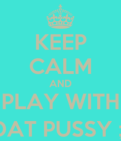 Poster: KEEP CALM AND PLAY WITH DAT PUSSY ;)