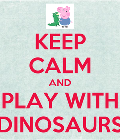 Poster: KEEP CALM AND PLAY WITH DINOSAURS