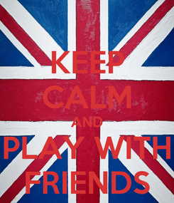 Poster: KEEP CALM AND PLAY WITH FRIENDS