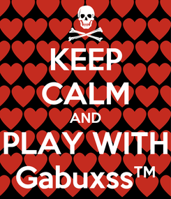 Poster: KEEP CALM AND PLAY WITH Gabuxss™