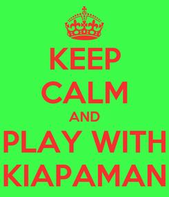 Poster: KEEP CALM AND PLAY WITH KIAPAMAN