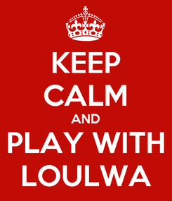 Poster: KEEP CALM AND PLAY WITH LOULWA