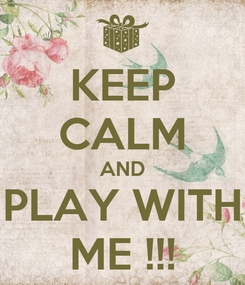 Poster: KEEP CALM AND PLAY WITH ME !!!