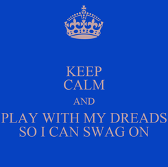 Poster: KEEP CALM AND PLAY WITH MY DREADS SO I CAN SWAG ON