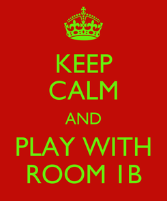 Poster: KEEP CALM AND PLAY WITH ROOM 1B