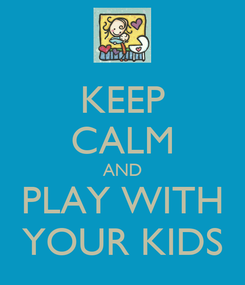 Poster: KEEP CALM AND PLAY WITH YOUR KIDS