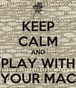 Poster: KEEP CALM AND PLAY WITH YOUR MAC