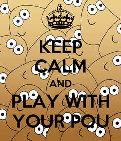 Poster: KEEP CALM AND PLAY WITH YOUR POU