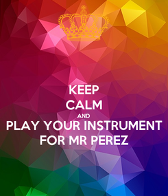 Poster: KEEP CALM AND PLAY YOUR INSTRUMENT FOR MR PEREZ